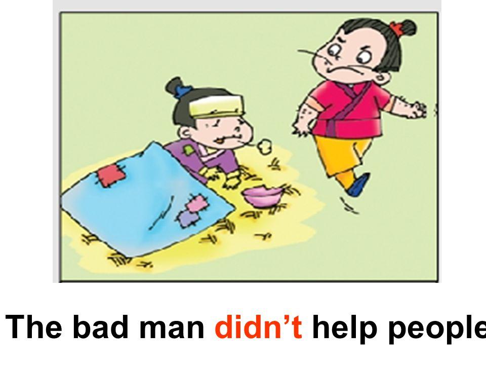 The bad man didn't help people.