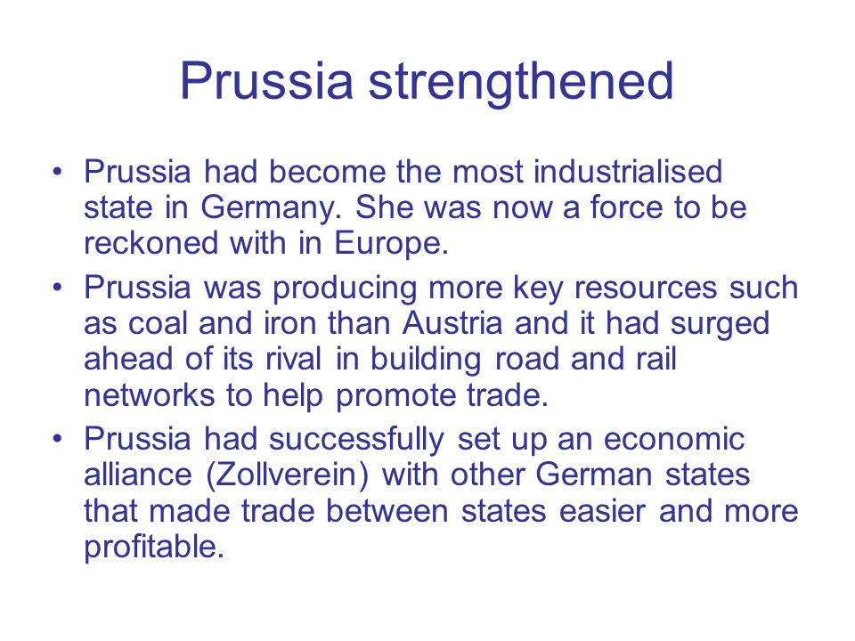 Prussia strengthened Prussia had become the most industrialised state in Germany. She was now a force to be reckoned with in Europe.
