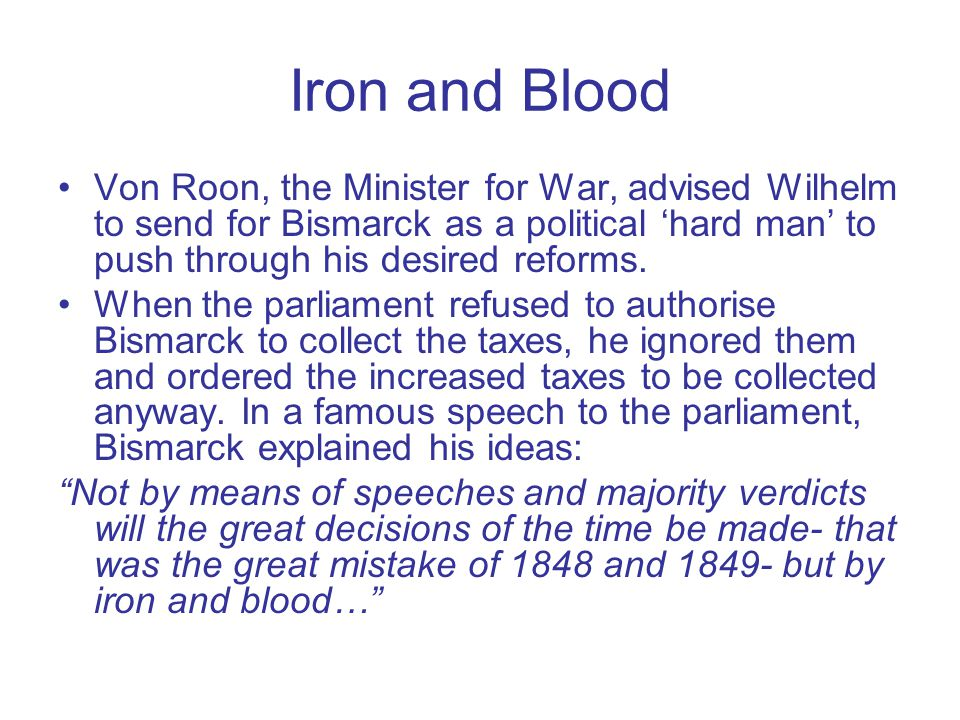 Iron and Blood Von Roon, the Minister for War, advised Wilhelm to send for Bismarck as a political 'hard man' to push through his desired reforms.