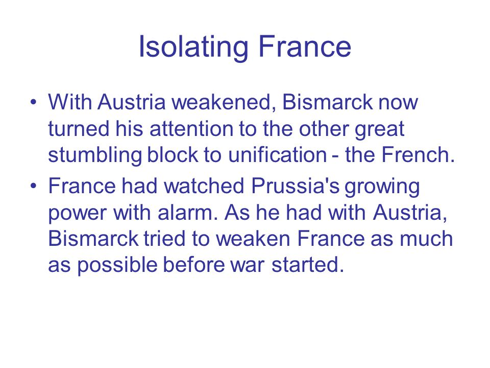 Isolating France With Austria weakened, Bismarck now turned his attention to the other great stumbling block to unification - the French.