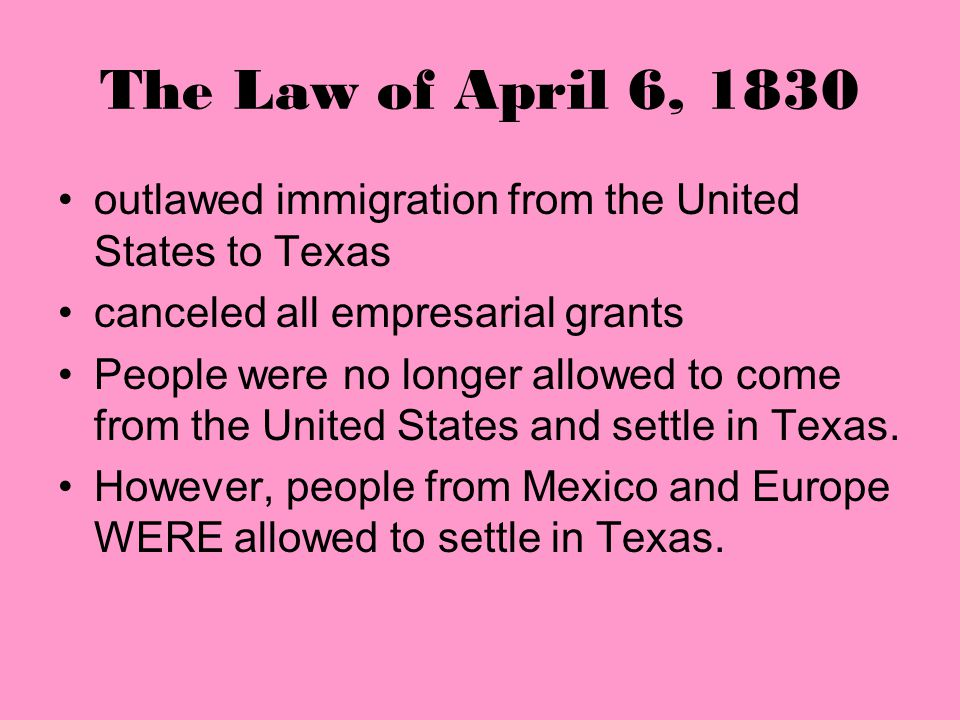 The Law of April 6, 1830 outlawed immigration from the United States to Texas. canceled all empresarial grants.