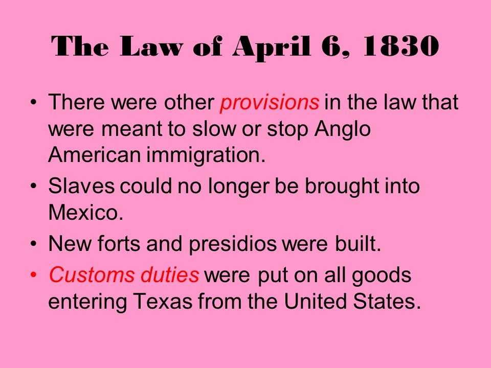 The Law of April 6, 1830 There were other provisions in the law that were meant to slow or stop Anglo American immigration.