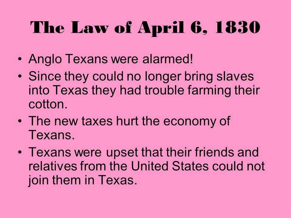 The Law of April 6, 1830 Anglo Texans were alarmed!