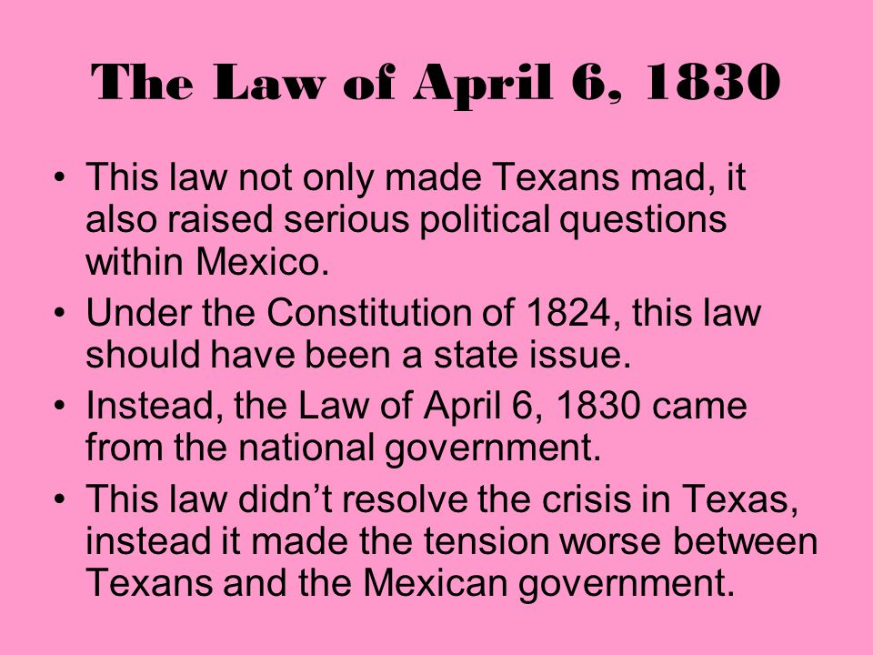 The Law of April 6, 1830 This law not only made Texans mad, it also raised serious political questions within Mexico.