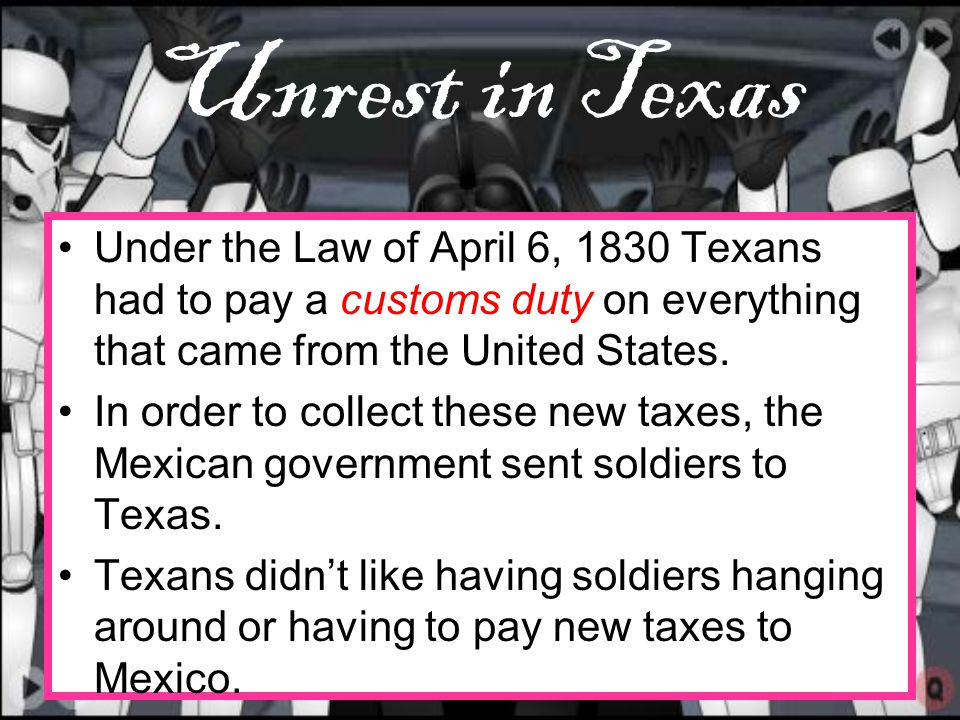 Unrest in Texas Under the Law of April 6, 1830 Texans had to pay a customs duty on everything that came from the United States.