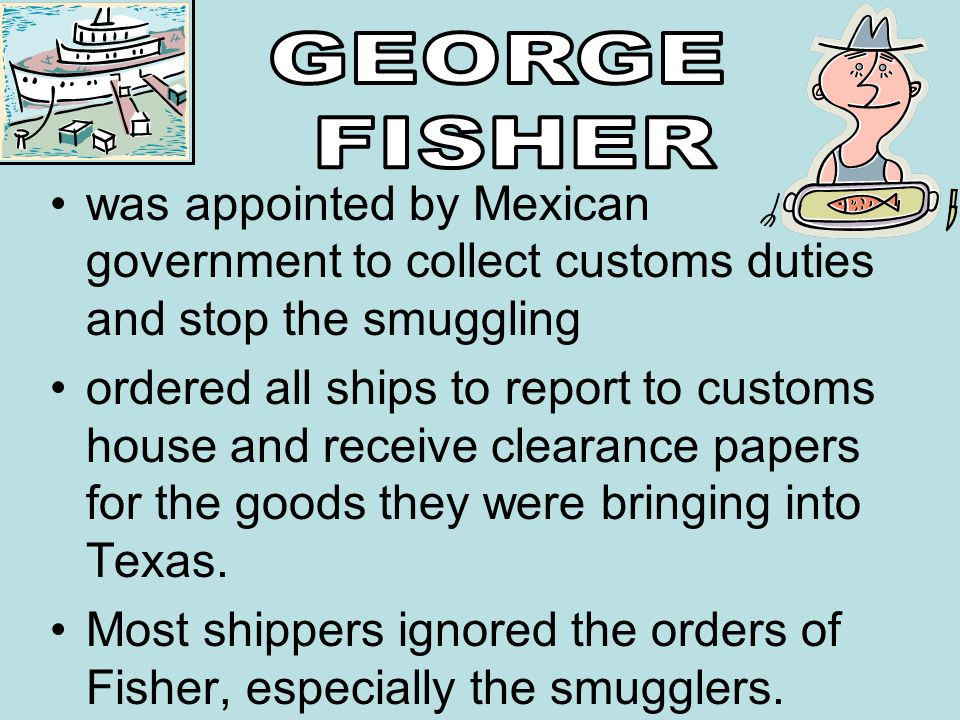 GEORGE FISHER. was appointed by Mexican government to collect customs duties and stop the smuggling.