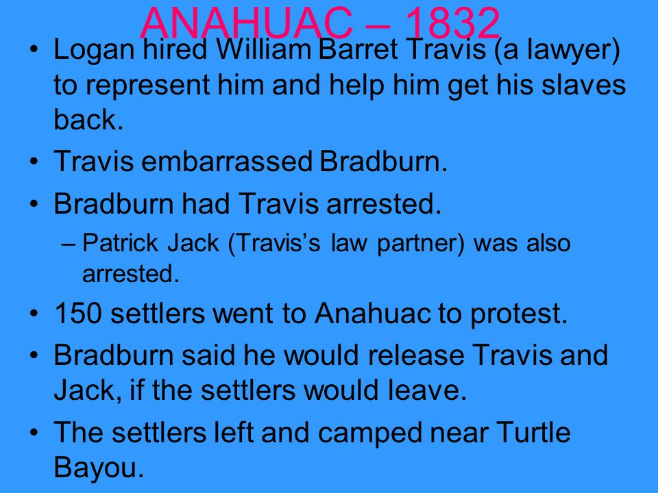 ANAHUAC – 1832 Logan hired William Barret Travis (a lawyer) to represent him and help him get his slaves back.