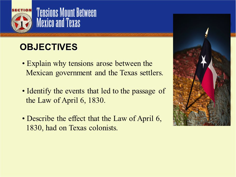 1 OBJECTIVES. Explain why tensions arose between the Mexican government and the Texas settlers.
