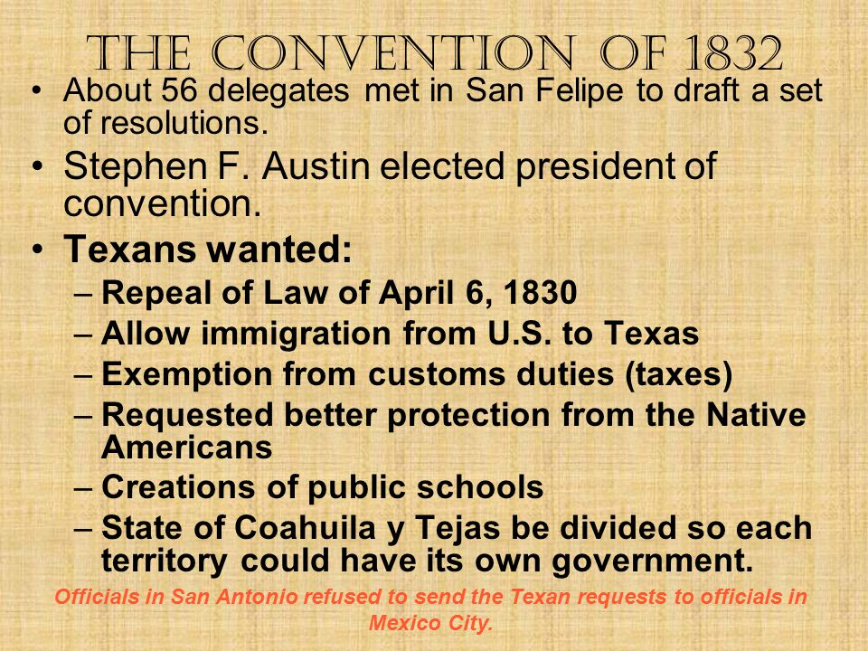 The Convention of 1832 About 56 delegates met in San Felipe to draft a set of resolutions. Stephen F. Austin elected president of convention.