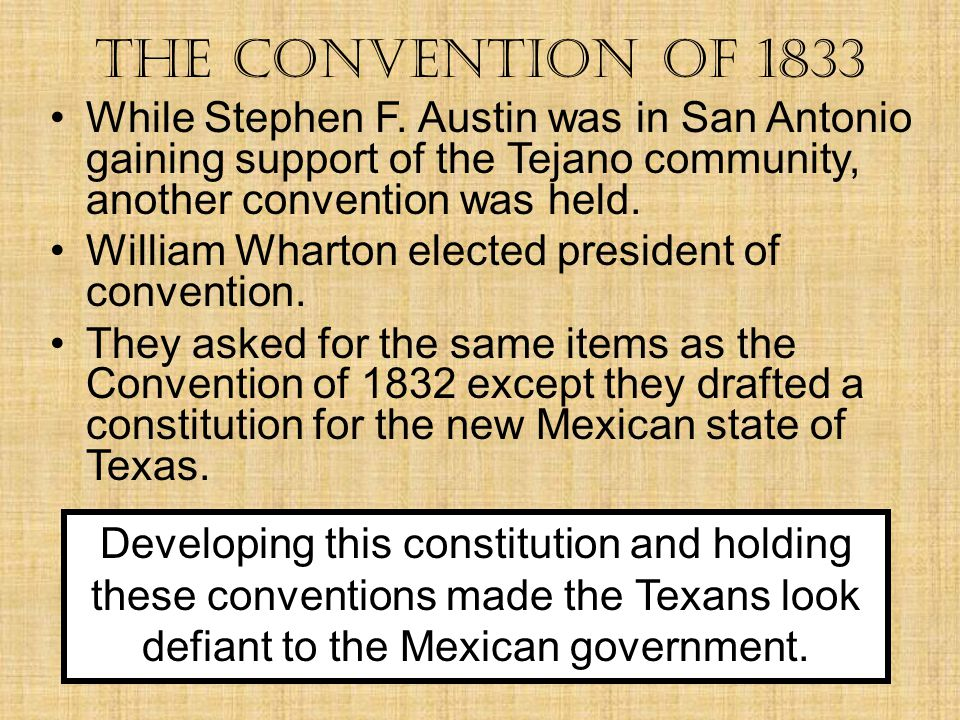 The Convention of 1833 While Stephen F. Austin was in San Antonio gaining support of the Tejano community, another convention was held.