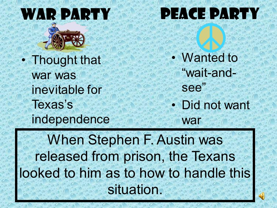 WAR PARTY PEACE PARTY. Wanted to wait-and-see Did not want war. Thought that war was inevitable for Texas's independence.