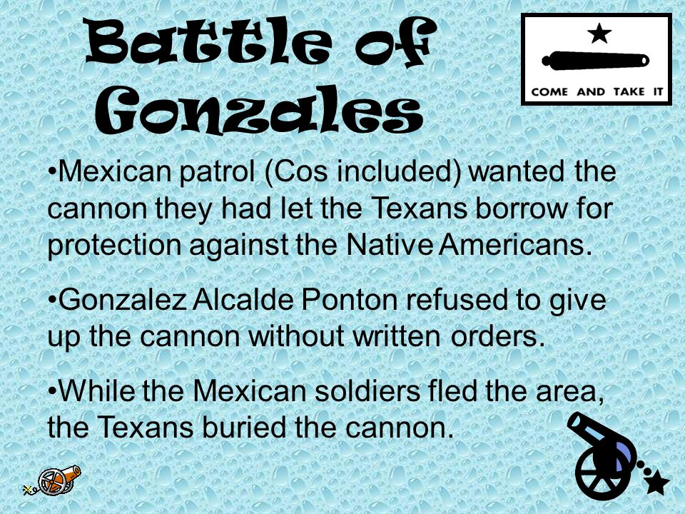 Battle of Gonzales Mexican patrol (Cos included) wanted the cannon they had let the Texans borrow for protection against the Native Americans.