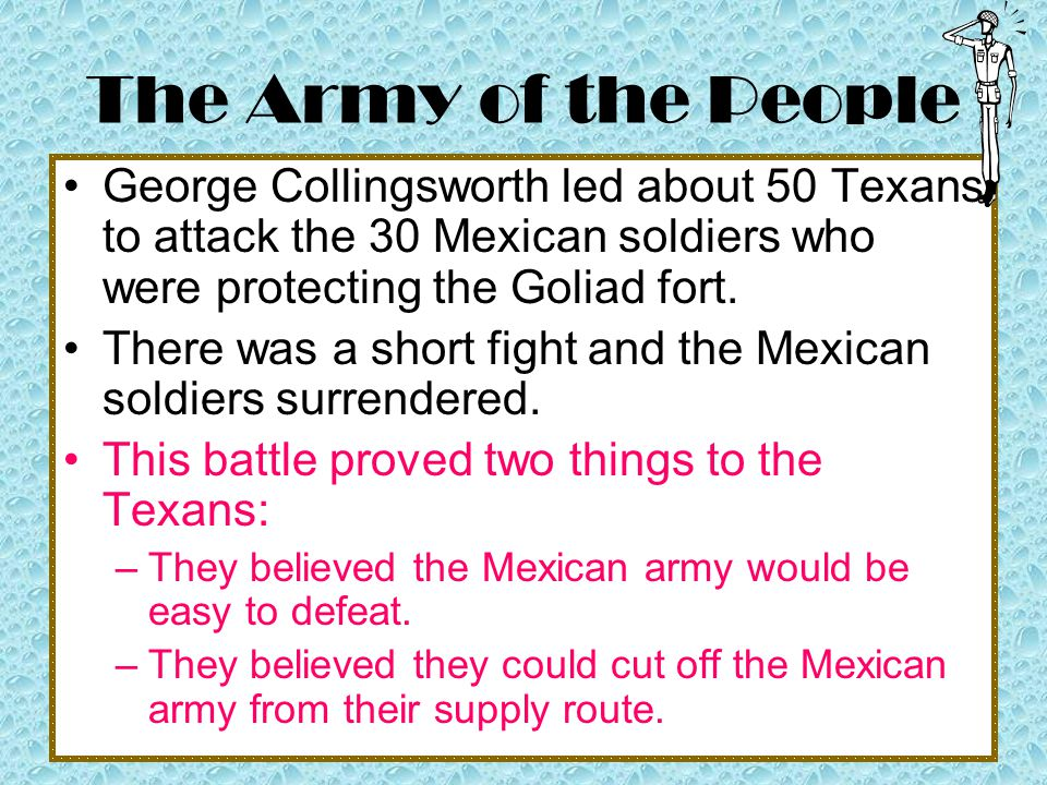 The Army of the People George Collingsworth led about 50 Texans to attack the 30 Mexican soldiers who were protecting the Goliad fort.