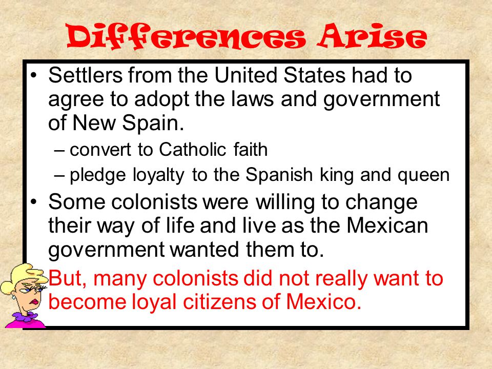 Differences Arise Settlers from the United States had to agree to adopt the laws and government of New Spain.