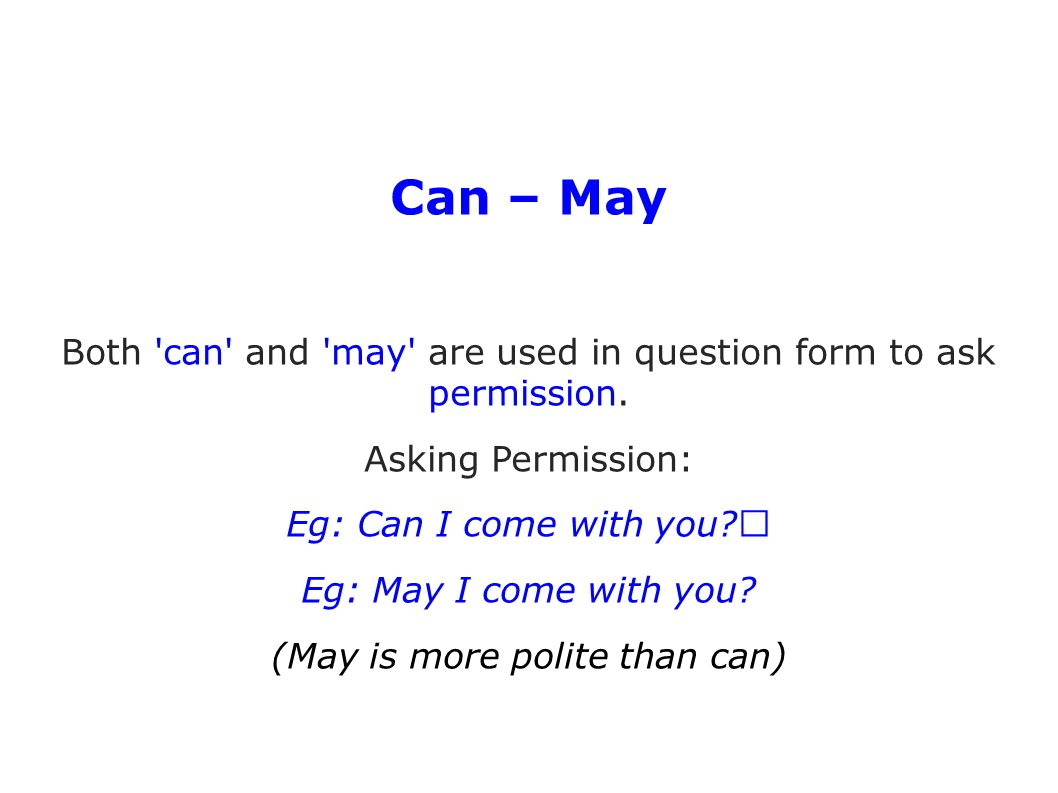 Can – May Both can and may are used in question form to ask permission. Asking Permission: Eg: Can I come with you