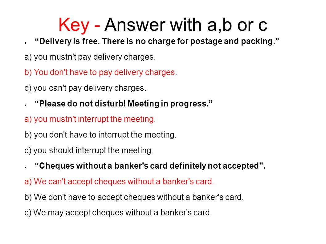 Key - Answer with a,b or c Delivery is free. There is no charge for postage and packing. a) you mustn t pay delivery charges.