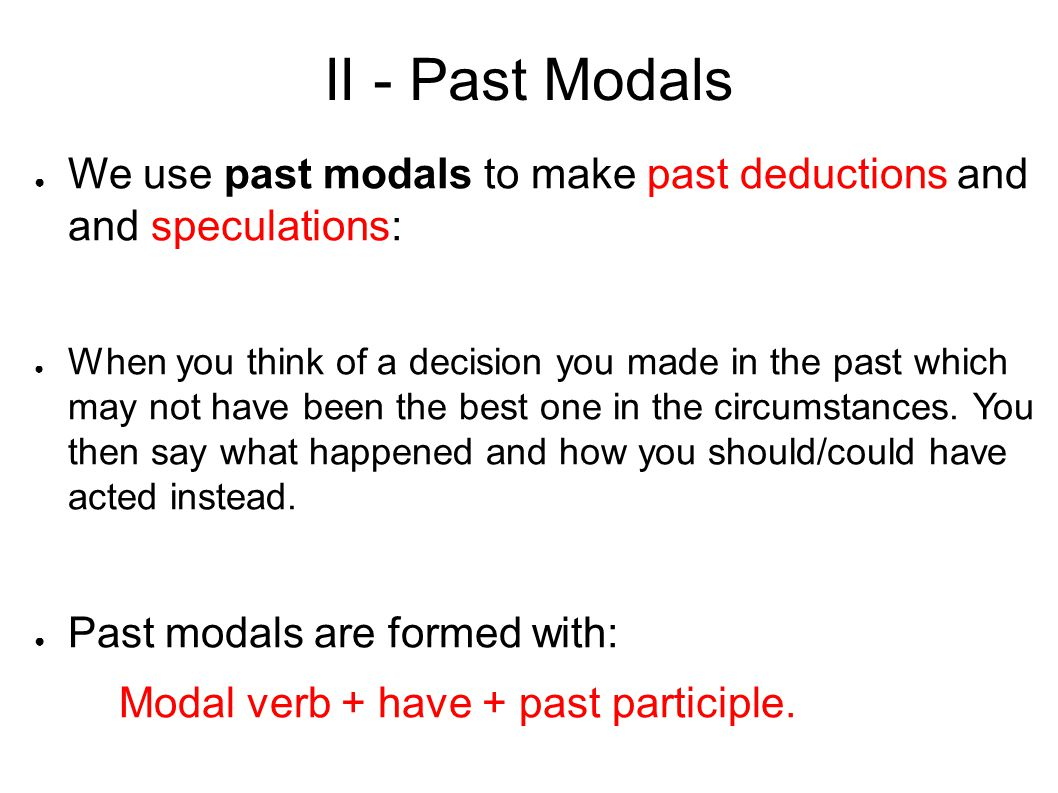 II - Past Modals We use past modals to make past deductions and and speculations: