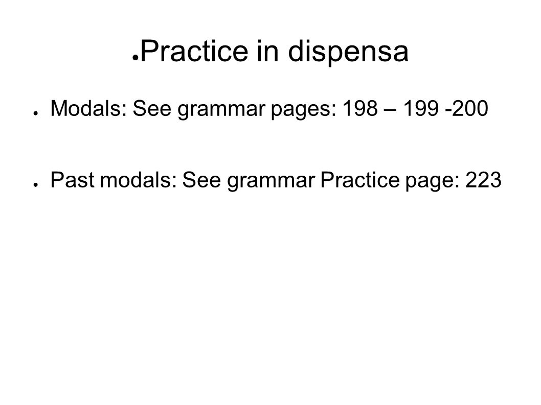 Practice in dispensa Modals: See grammar pages: 198 – 199 -200