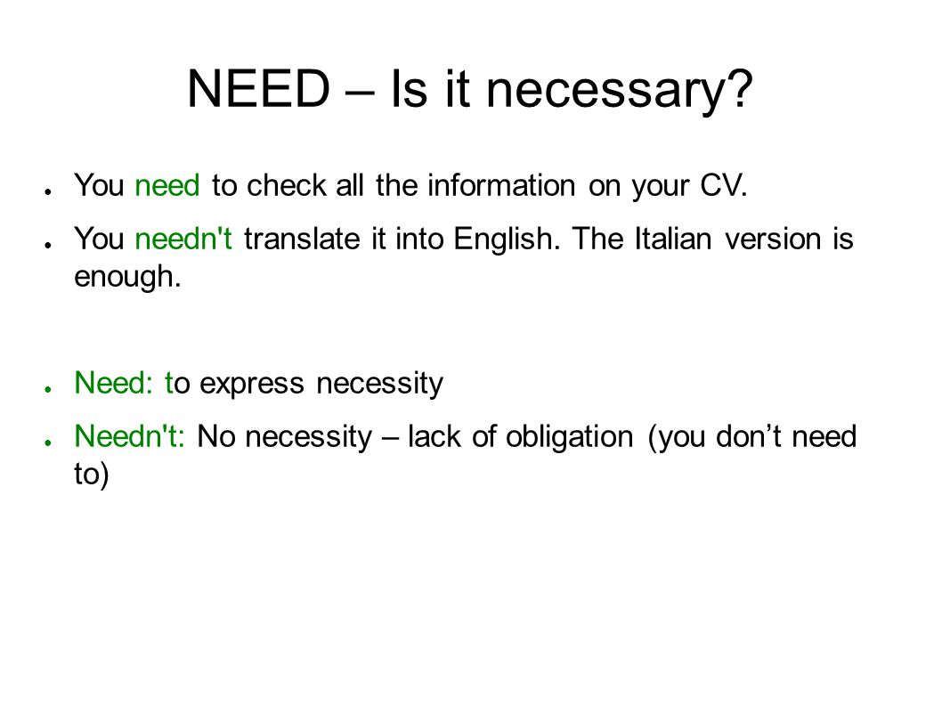 NEED – Is it necessary You need to check all the information on your CV. You needn t translate it into English. The Italian version is enough.