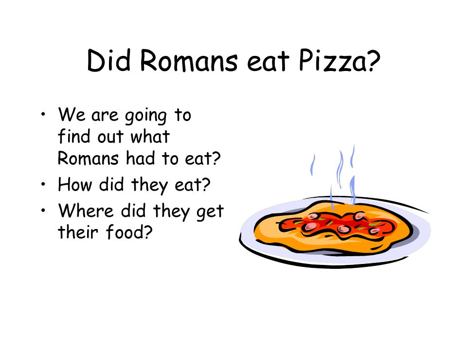 Did Romans eat Pizza We are going to find out what Romans had to eat