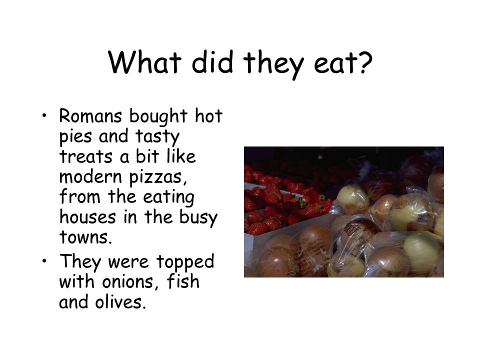 What did they eat Romans bought hot pies and tasty treats a bit like modern pizzas, from the eating houses in the busy towns.