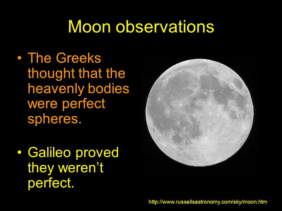 Moon observations The Greeks thought that the heavenly bodies were perfect spheres. Galileo proved they weren't perfect.