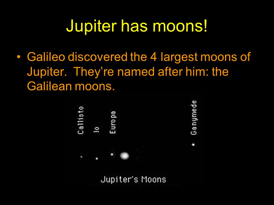 Jupiter has moons. Galileo discovered the 4 largest moons of Jupiter.