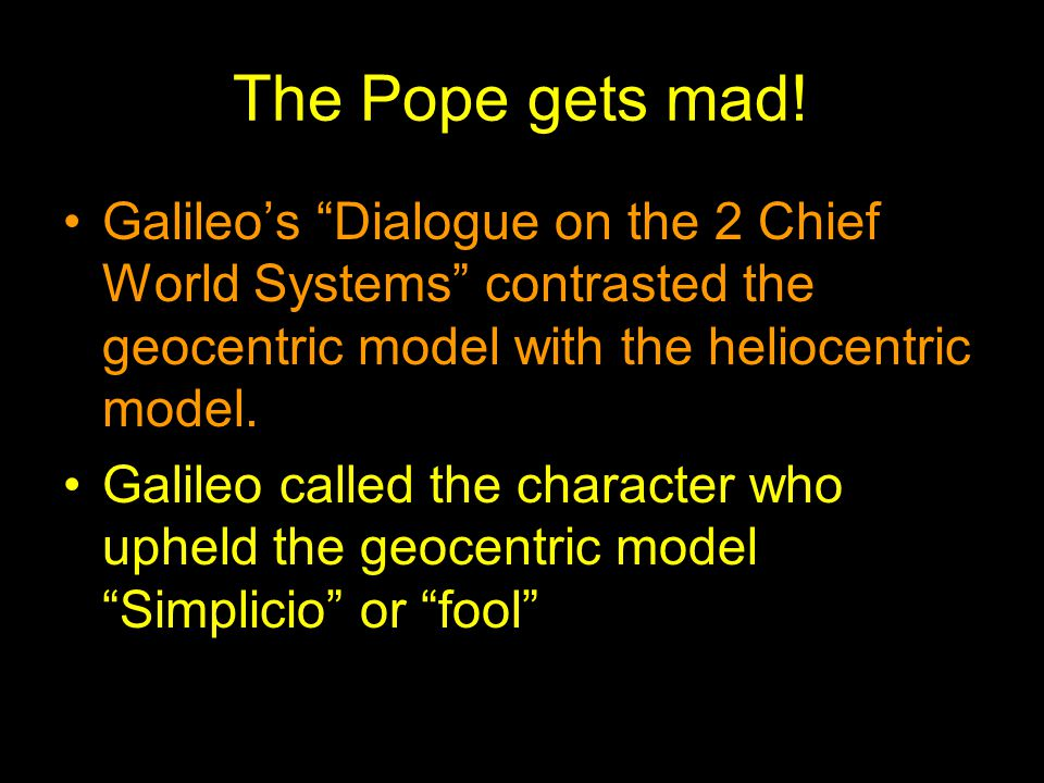 The Pope gets mad! Galileo's Dialogue on the 2 Chief World Systems contrasted the geocentric model with the heliocentric model.