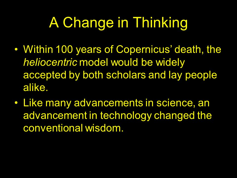 A Change in Thinking Within 100 years of Copernicus' death, the heliocentric model would be widely accepted by both scholars and lay people alike.