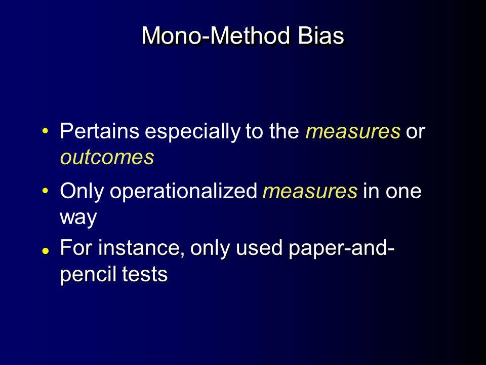 Mono-Method Bias Pertains especially to the measures or outcomes