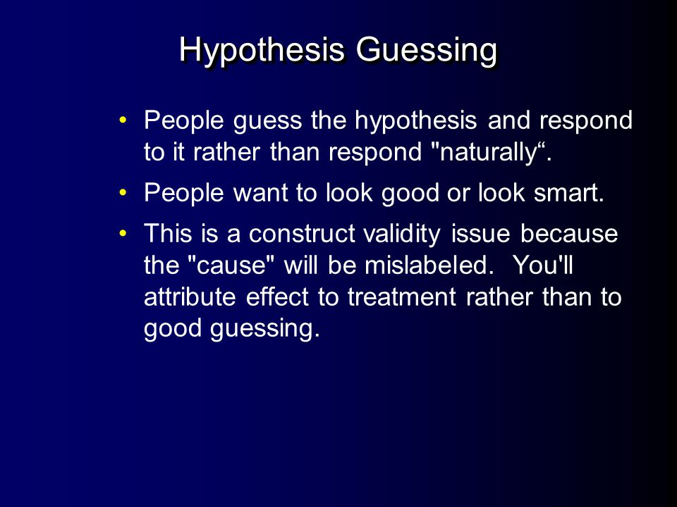 Hypothesis Guessing People guess the hypothesis and respond to it rather than respond naturally . People want to look good or look smart.