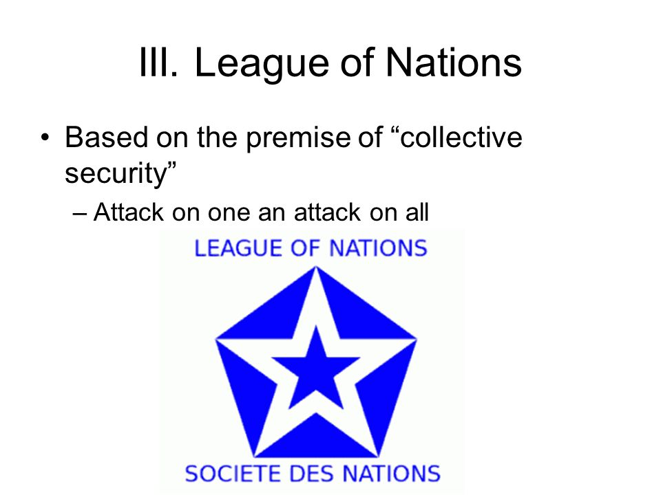 III. League of Nations Based on the premise of collective security