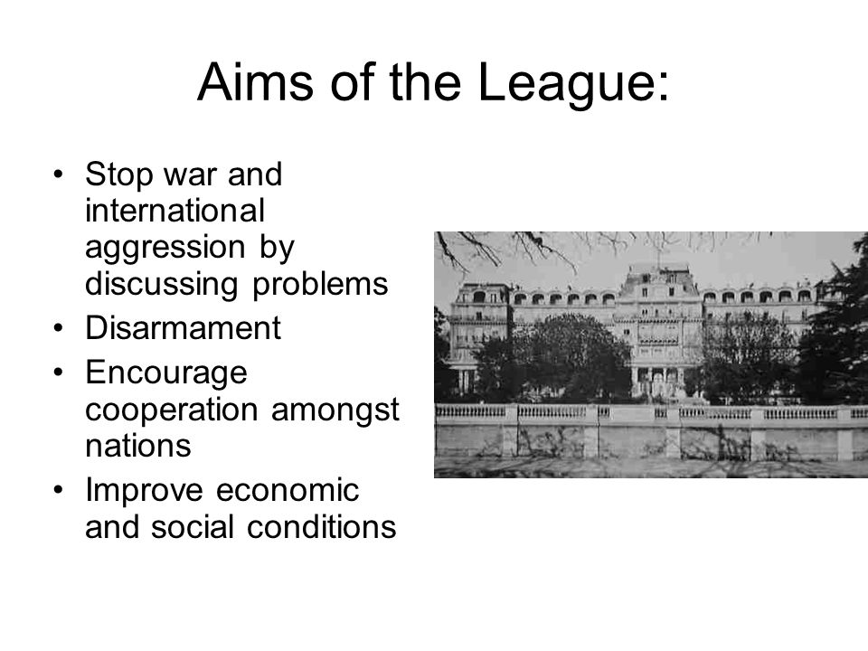 Aims of the League: Stop war and international aggression by discussing problems. Disarmament. Encourage cooperation amongst nations.