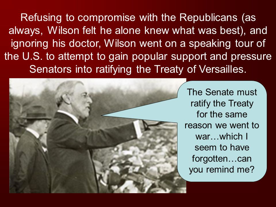 Refusing to compromise with the Republicans (as always, Wilson felt he alone knew what was best), and ignoring his doctor, Wilson went on a speaking tour of the U.S. to attempt to gain popular support and pressure Senators into ratifying the Treaty of Versailles.