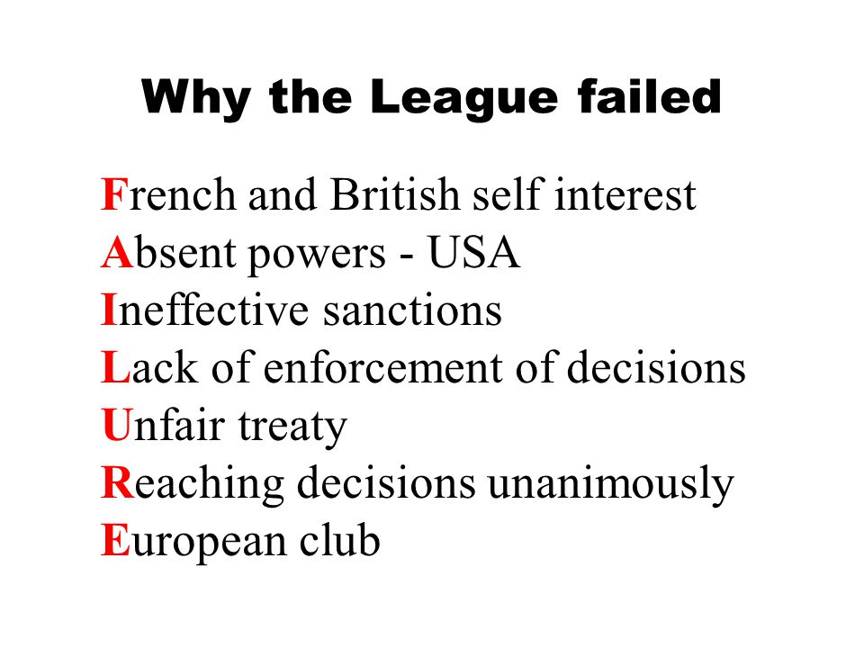 Why the League failed French and British self interest. Absent powers - USA. Ineffective sanctions.