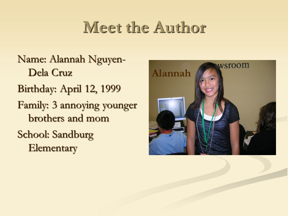 Meet the Author Name: Alannah Nguyen-Dela Cruz Birthday: April 12, 1999 Family: 3 annoying younger brothers and mom School: Sandburg Elementary