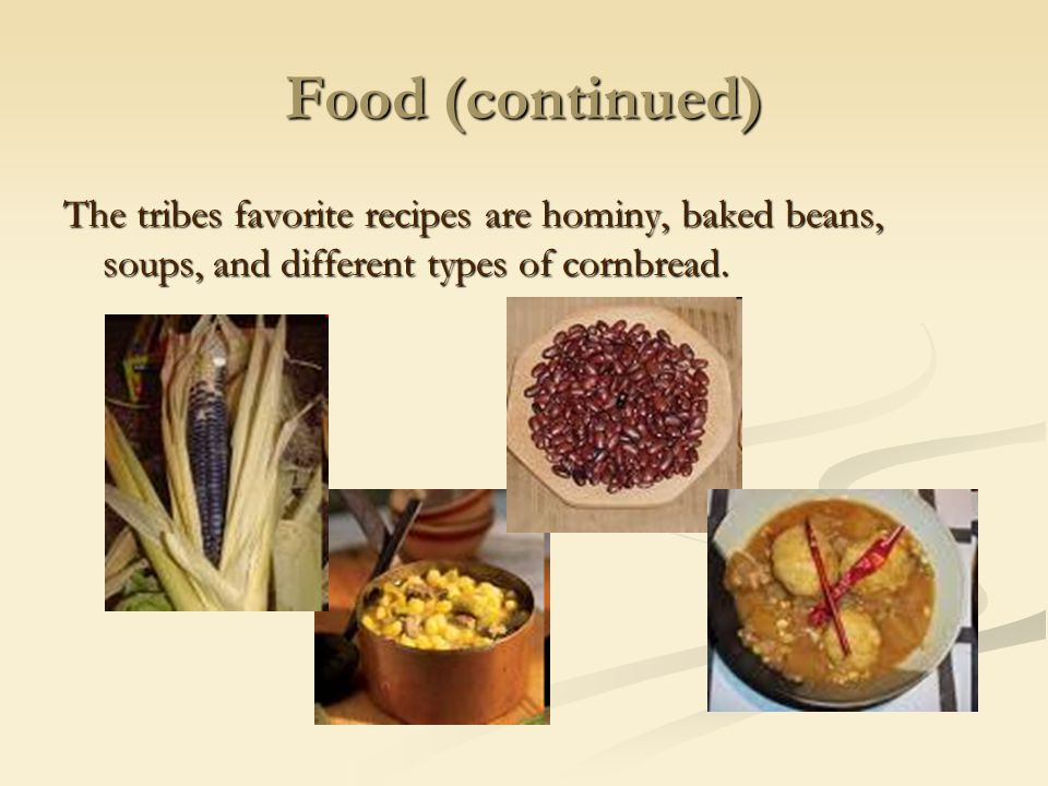Food (continued) The tribes favorite recipes are hominy, baked beans, soups, and different types of cornbread.