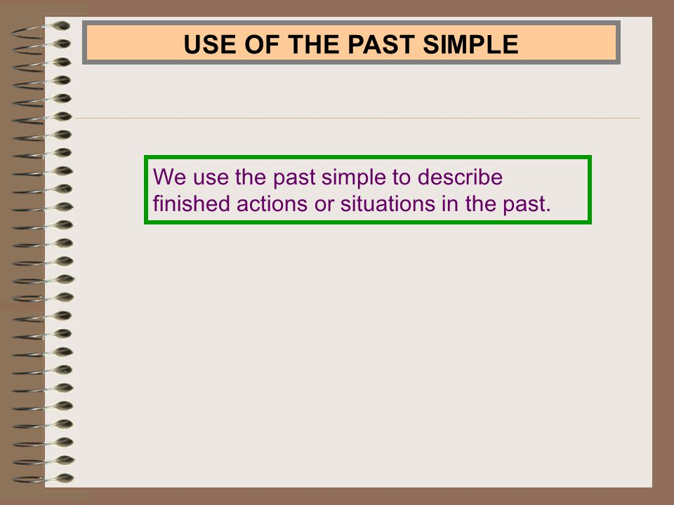 USE OF THE PAST SIMPLE We use the past simple to describe finished actions or situations in the past.