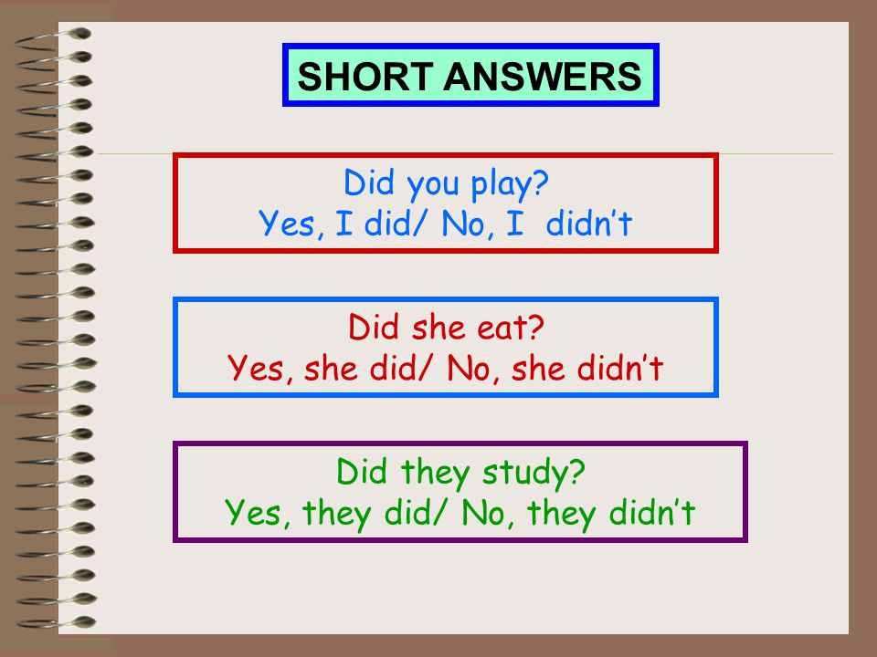 SHORT ANSWERS Did you play Yes, I did/ No, I didn't Did she eat