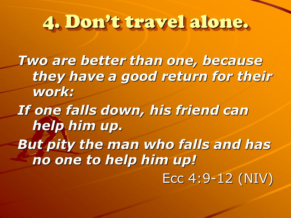 4. Don't travel alone. Two are better than one, because they have a good return for their work: If one falls down, his friend can help him up.