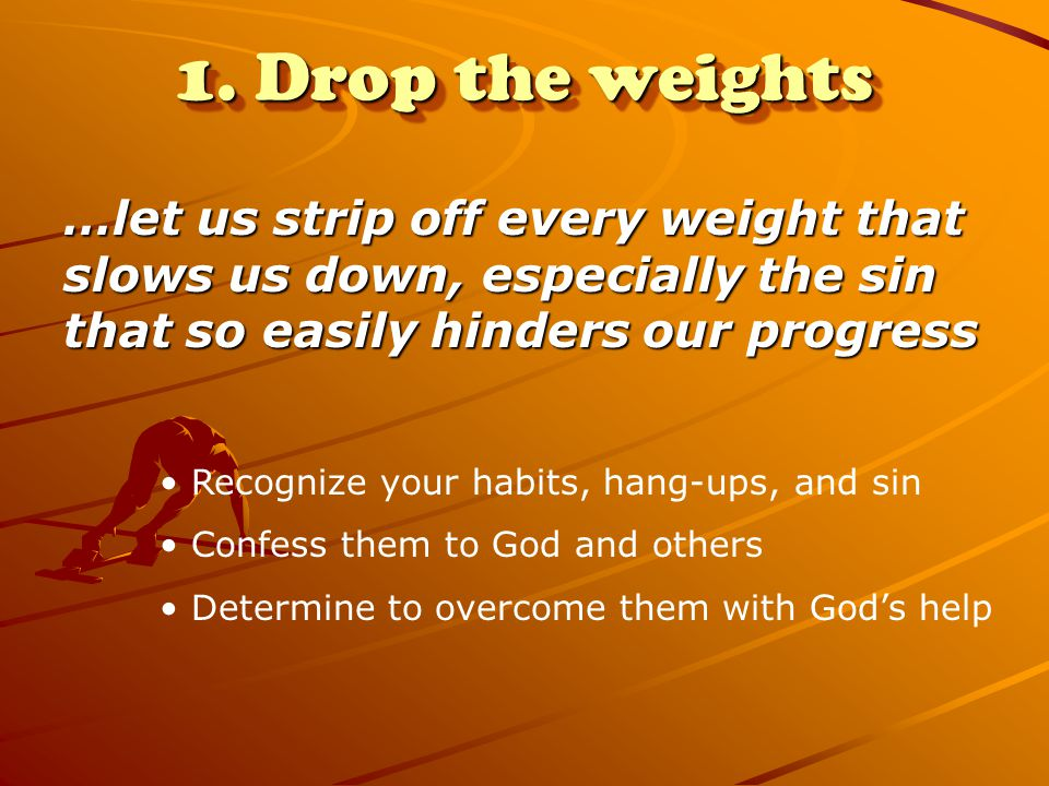 1. Drop the weights …let us strip off every weight that slows us down, especially the sin that so easily hinders our progress.