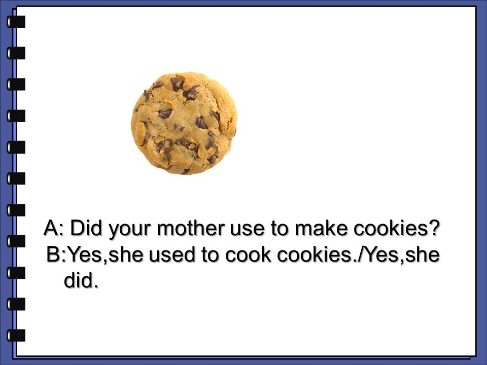 B:Yes,she used to cook cookies./Yes,she did.