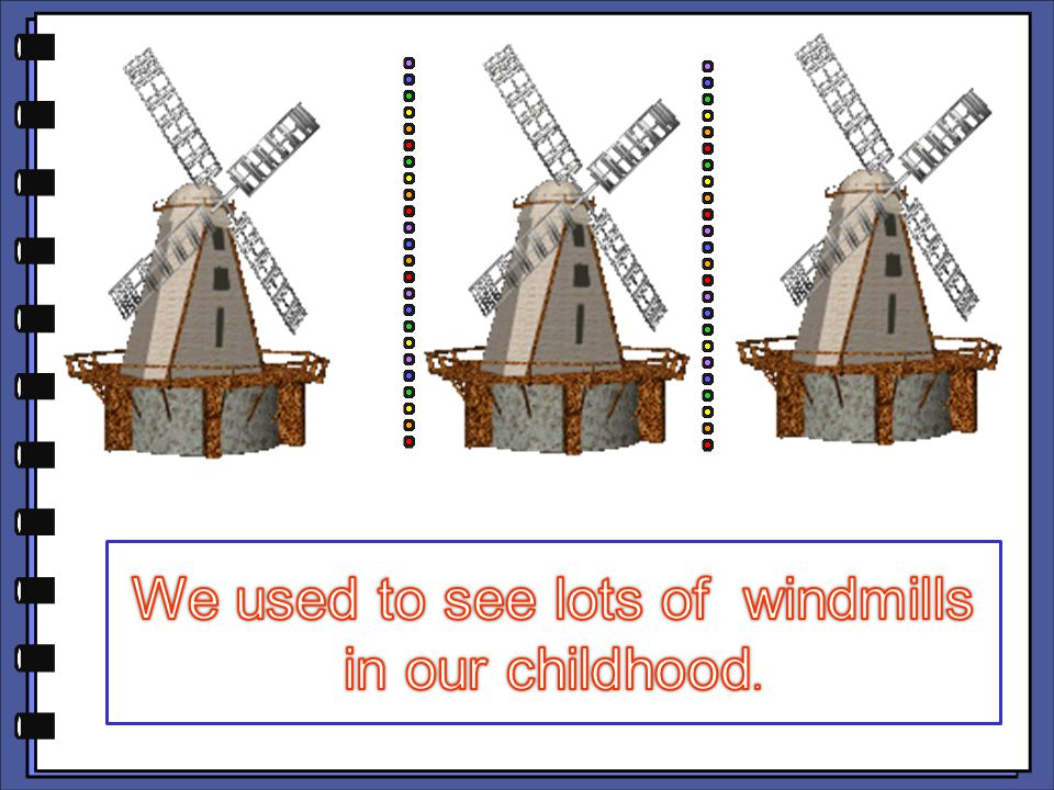 We used to see lots of windmills in our childhood.