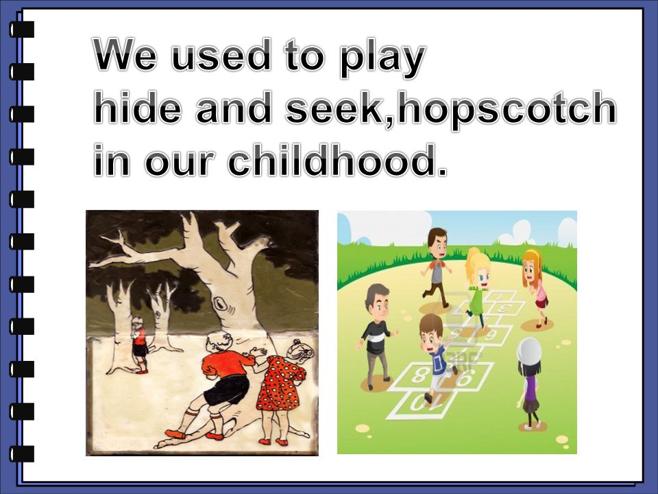 We used to play hide and seek,hopscotch in our childhood.