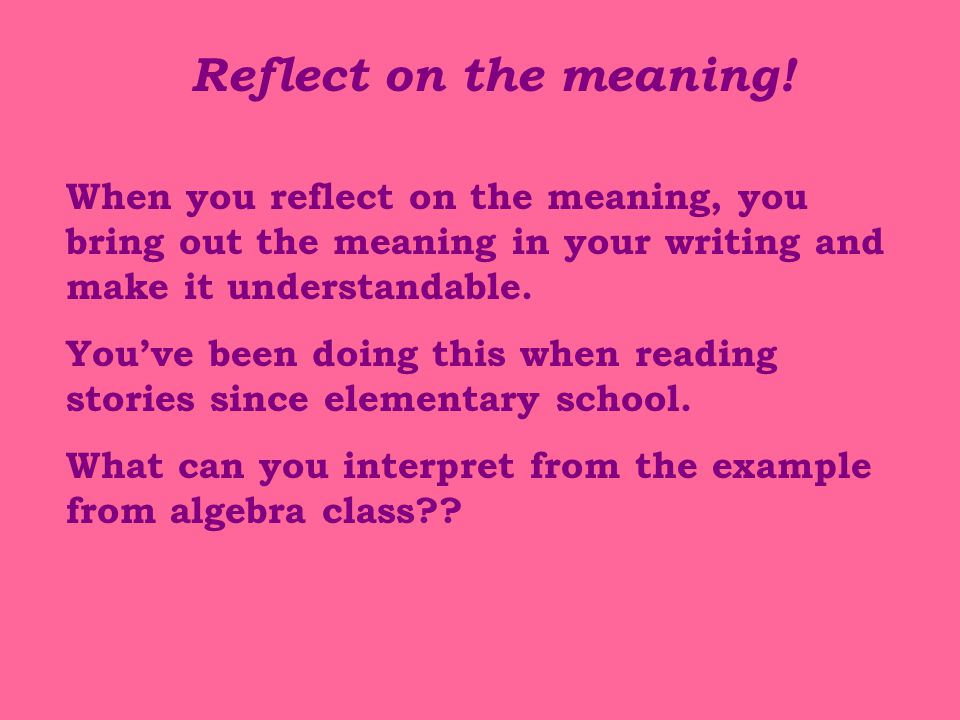 Reflect on the meaning! When you reflect on the meaning, you bring out the meaning in your writing and make it understandable.