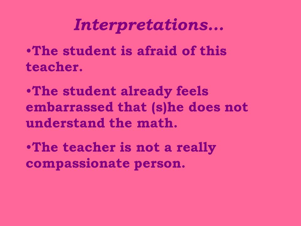 Interpretations… The student is afraid of this teacher.