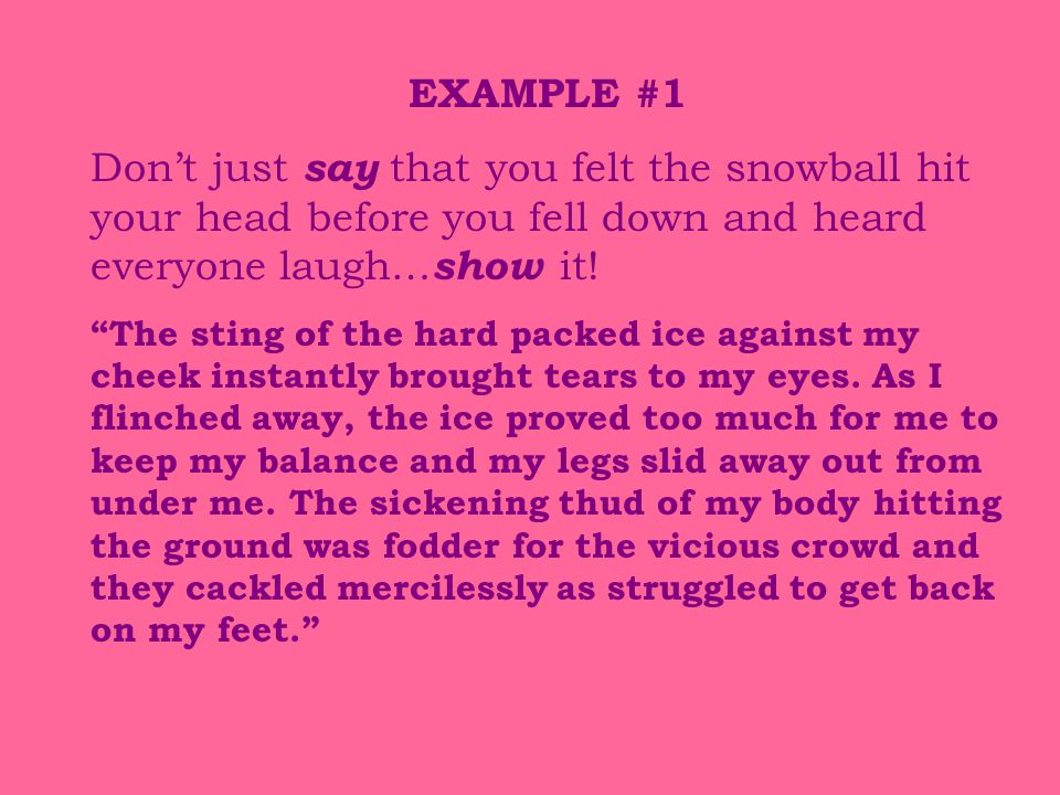 EXAMPLE #1 Don't just say that you felt the snowball hit your head before you fell down and heard everyone laugh…show it!