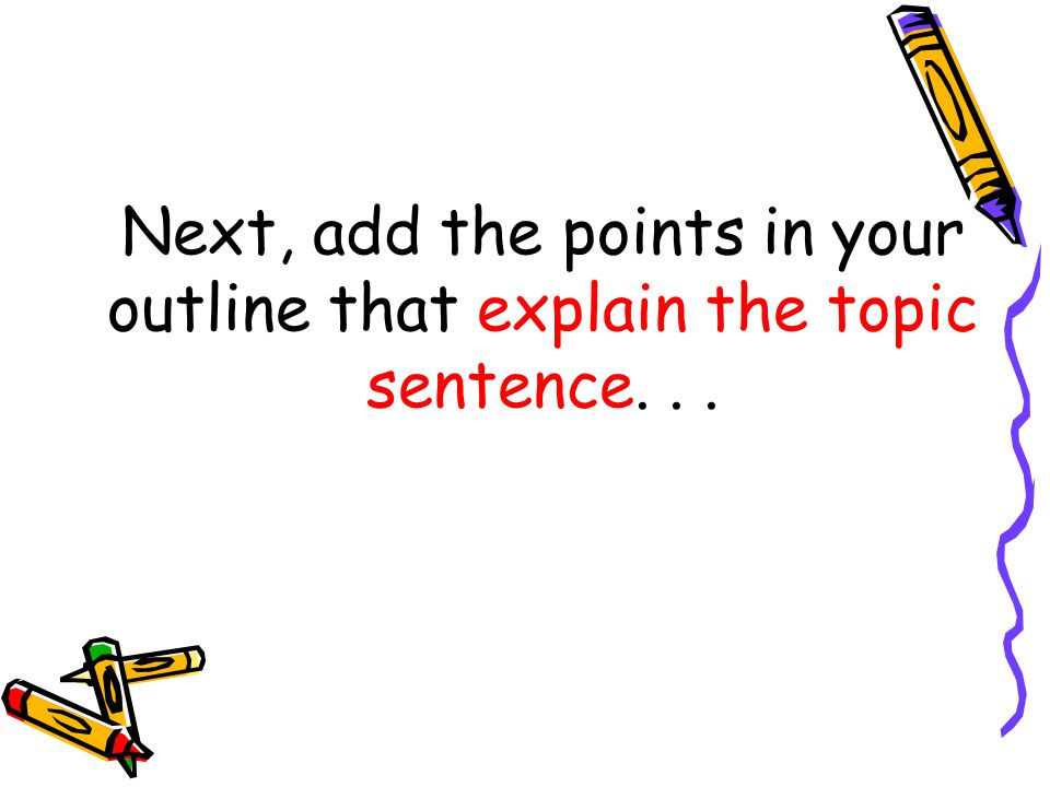 Next, add the points in your outline that explain the topic sentence. . .