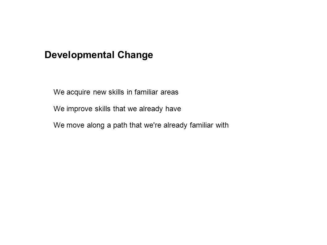 Developmental Change We acquire new skills in familiar areas