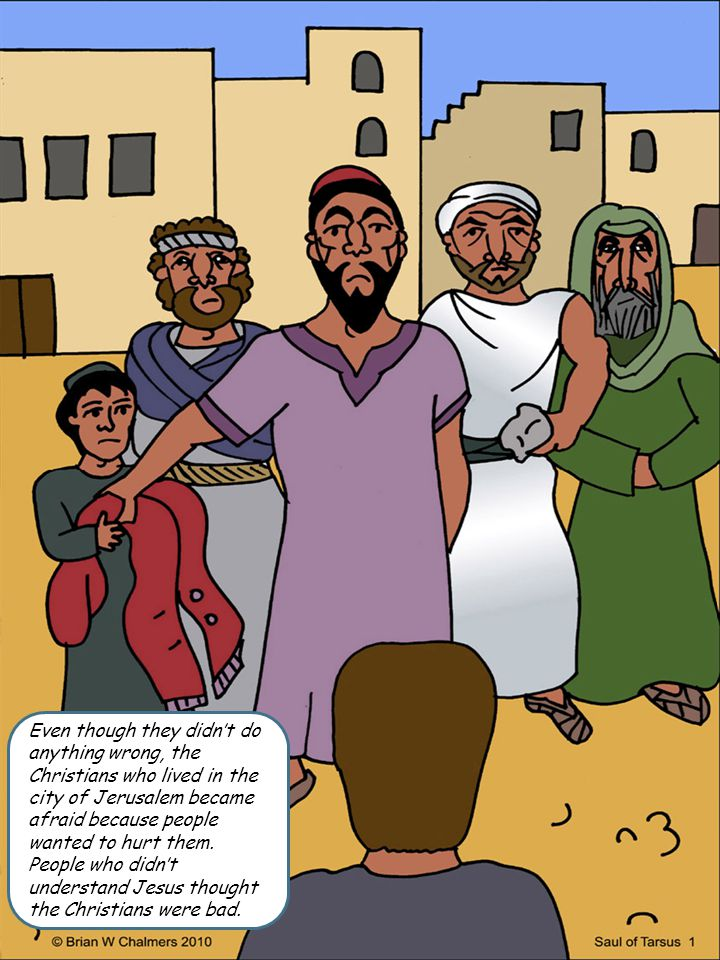 Even though they didn't do anything wrong, the Christians who lived in the city of Jerusalem became afraid because people wanted to hurt them.